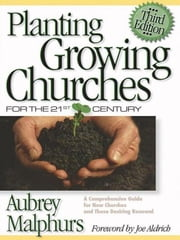 Planting Growing Churches for the 21st Century - A Comprehensive Guide for New Churches and Those Desiring Renewal ebook by Aubrey Malphurs,Joe Aldrich