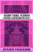 Baby Girl Names - Listed Alphabetically ebook by Julien Coallier