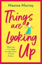 Things Are Looking Up - An uplifting, heartwarming romance for 2021 ebook by Maxine Morrey