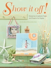 Show It Off: Scrapbook Pages And Projects To Display ebook by Memory Makers Editors