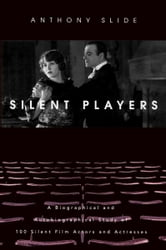 Silent Players - A Biographical and Autobiographical Study of 100 Silent Film Actors and Actresses ebook by Anthony Slide