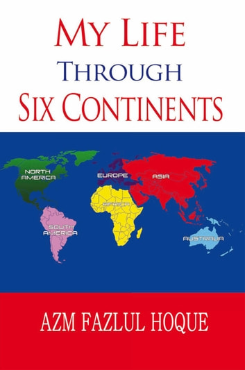 My Life Through Six Continents EBook By Azm Fazlul Hoque - Six continents of the world