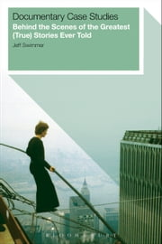 Documentary Case Studies - Behind the Scenes of the Greatest (True) Stories Ever Told ebook by Jeff Swimmer
