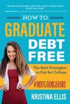 How to Graduate Debt Free - The Best Strategies to Pay for College #notgoingbroke ebook by Ellis