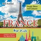 France For Kids: People, Places and Cultures - Children Explore The World Books ebook by