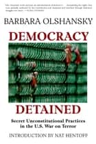 Democracy Detained - Secret Unconstitutional Practices in the U.S. War on Terror ebook by Barbara Olshansky, Nat Hentoff