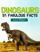 Dinosaurs: 51 Fabulous Facts - 51 Fabulous Facts, #2 ebook by Lucy Wilson