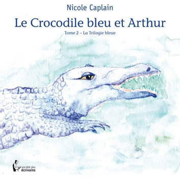 Le Crocodile bleu et Arthur - Tome 2 – La Trilogie bleue ebook by Nicole Caplain