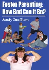 Foster Parenting - How Bad Can It Be? ebook by Sandy Smallhorn