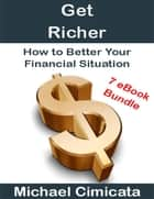 Get Richer: How to Better Your Financial Situation (7 eBook Bundle) ebook by Michael Cimicata