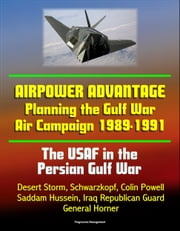 The USAF in the Persian Gulf War: Airpower Advantage - Planning the Gulf War Air Campaign 1989-1991, Desert Storm, Schwarzkopf, Colin Powell, Saddam Hussein, Iraq Republican Guard, General Horner ebook by Progressive Management