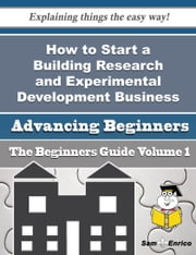How to Start a Building Research and Experimental Development Business (Beginners Guide) ebook by Jasmin Gould,Sam Enrico
