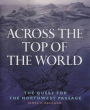 Across the Top of the World: The Quest for the Northwest Passage ebook by Delgado, James