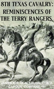 8th Texas Rangers Cavalry: Reminisces Of The Terry Rangers - Civil War Texas Ranger & Cavalry, #4 ebook by James K. P. Blackburn