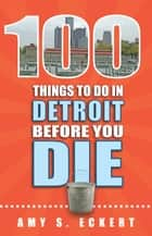 100 Things to Do in Detroit Before You Die ebook by Amy Eckert
