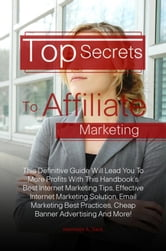 Top Secrets To Affiliate Marketing - This Definitive Guide Will Lead You To More Profits With This Handbook's Best Internet Marketing Tips, Effective Internet Marketing Solution, Email Marketing Best Practices, Cheap Banner Advertising And More! ebook by Henrietta A. Slack