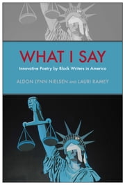 What I Say - Innovative Poetry by Black Writers in America ebook by Aldon Lynn Nielsen,Lauri Ramey,Aldon Lynn Nielsen,Lauri Ramey,C. S. Giscombe,Willliam L. Alexander,Ron Allen,T. J. Anderson,Tisa Bryant,Pia Deas,C. S. Giscombe,Renee Gladman,Duriel Harris,Harmony Holiday,Erica Hunt,Kim Hunter,Geoffrey Jacques,Douglass Kearney,John Keene,Nathaniel Mackey,Dawn Lundy Martin,Mark McMorris,Tracie Morris,Fred Moten,Harryette Mullen,Mendi Lewis Obadike,G. E. Patterson,Julie Patton,Claudia Rankine,Deborah Richards,Evie Shockley,giovanni singleton,Tyrone Williams,Ronaldo V. Wilson