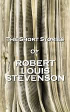 The Short Stories Of Robert Louis Stevenson ebook by Robert Louis Stevenson
