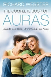 The Complete Book of Auras: Learn to See Read Strengthen & Heal Auras - Learn to See, Read, Strengthen & Heal Auras ebook by Richard Webster