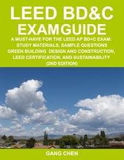 LEED BD&C EXAM GUIDE: a must-have for the LEED AP BD+C Exam: study materials, sample questions, green building design and construction, LEED certifica ebook by Chen, Gang