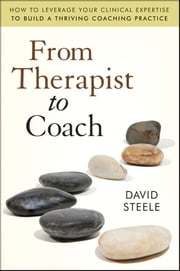 From Therapist to Coach - How to Leverage Your Clinical Expertise to Build a Thriving Coaching Practice ebook by David Steele