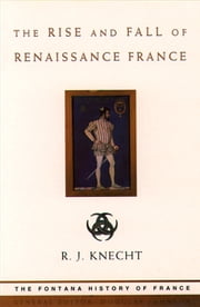 The Rise and Fall of Renaissance France (Text Only) ebook by R. J. Knecht