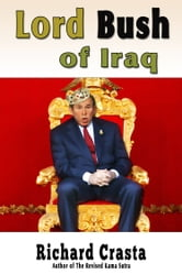 Lord Bush of Iraq - or, The Jolly Nuker of Baghdad ebook by Richard Crasta