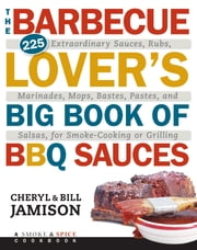 The Barbecue Lover's Big Book of BBQ Sauces - 225 Extraordinary Sauces, Rubs, Marinades, Mops, Bastes, Pastes, and Salsas, for Smoke-Cooking or Grilling ebook by Cheryl Alters Jamison,Bill Jamison
