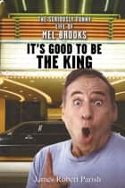 It's Good to Be the King - The Seriously Funny Life of Mel Brooks ebook by James Robert Parish
