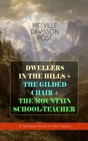DWELLERS IN THE HILLS + THE GILDED CHAIR + THE MOUNTAIN SCHOOL-TEACHER (3 Adventure Novels in One Volume) ebook by Melville Davisson Post