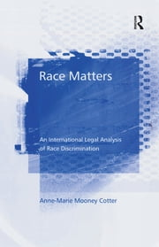 Race Matters - An International Legal Analysis of Race Discrimination ebook by Anne-Marie Mooney Cotter