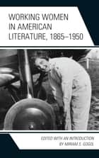 Working Women in American Literature, 1865–1950 ebook by Miriam S. Gogol, Anna Andes, Irene Gammel,...