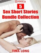 Erotica: 5 Sex Short Stories Bundle Collection ebook by Tina Long
