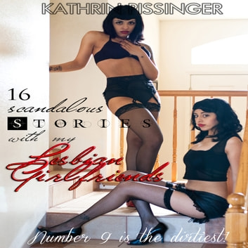 16 Scandalous Stories With My Lesbian Girlfriends: Number 9 is the dirtiest! audiobook by Kathrin Pissinger