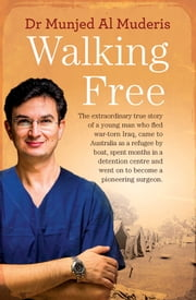 Walking Free - The extraordinary true story of a young man who fled war-torn Iraq, came to Australia as a refugee by boat, spent months in a detention centre and went on to become a pioneering surgeon. ebook by Munjed Al Muderis,Patrick Weaver