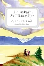 Emily Carr As I Knew Her ebook by Carol Pearson