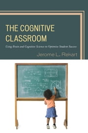 The Cognitive Classroom - Using Brain and Cognitive Science to Optimize Student Success ebook by Jerome L. Rekart