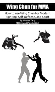 Wing Chun for MMA - How to use Wing Chun for modern fighting, self-defense, and sport ebook by Master Tang