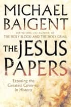The Jesus Papers: Exposing the Greatest Cover-up in History eBook by Michael Baigent