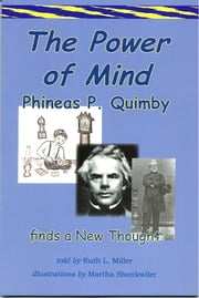 The Power of Mind; Phineas P. Quimby Finds a New Thought ebook by Ruth L. Miller,Martha Shonkwiler-illustrator