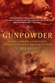 Gunpowder - Alchemy, Bombards, and Pyrotechnics: The History of the Explosive that Changed the World ebook by Jack Kelly