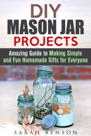 DIY Mason Jar Projects: Amazing Guide to Making Simple and Fun Homemade Gifts for Everyone - DIY Gifts ebook by Sarah Benson