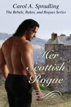 Her Scottish Rogue - The Rebels, Rakes, and Rogues Series ebook by Carol A. Spradling