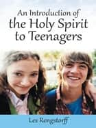 An Introduction of the Holy Spirit to Teenagers ebook by