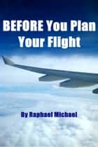 Before You Plan Your Flight ebook by Raphael Michael