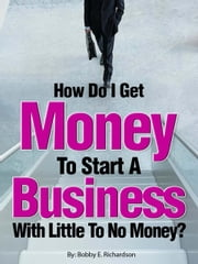 How Do I Get Money To Start A Business With Little To No Money?: Special Edition ebook by Bobby Richardson