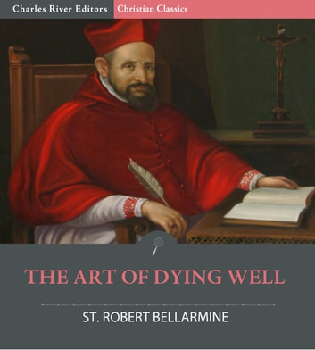 The Art of Dying Well ebook by Saint Robert Bellarmine, Charles River Editors