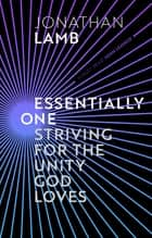 Essentially One - Striving for the Unity God Loves ebook by JONATHAN LAMB
