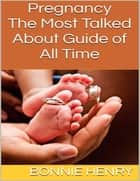 Pregnancy: The Most Talked About Guide of All Time ebook by Bonnie Henry