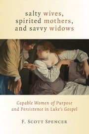 Salty Wives, Spirited Mothers, and Savvy Widows - Capable Women of Purpose and Persistence in Luke's Gospel ebook by F. Scott Spencer